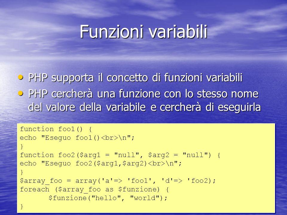 Funzioni variabili PHP supporta il concetto di funzioni variabili PHP supporta il concetto di funzioni variabili PHP cercherà una funzione con lo stesso nome del valore della variabile e cercherà di eseguirla PHP cercherà una funzione con lo stesso nome del valore della variabile e cercherà di eseguirla function foo1() { echo Eseguo foo1() \n ; } function foo2($arg1 = null , $arg2 = null ) { echo Eseguo foo2($arg1,$arg2) \n ; } $array_foo = array( a => foo1 , d => foo2); foreach ($array_foo as $funzione) { $funzione( hello , world ); } function foo1() { echo Eseguo foo1() \n ; } function foo2($arg1 = null , $arg2 = null ) { echo Eseguo foo2($arg1,$arg2) \n ; } $array_foo = array( a => foo1 , d => foo2); foreach ($array_foo as $funzione) { $funzione( hello , world ); }