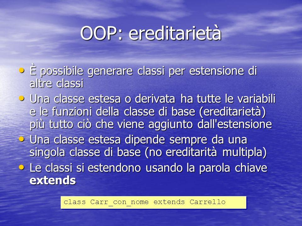 OOP: ereditarietà È possibile generare classi per estensione di altre classi È possibile generare classi per estensione di altre classi Una classe estesa o derivata ha tutte le variabili e le funzioni della classe di base (ereditarietà) più tutto ciò che viene aggiunto dall estensione Una classe estesa o derivata ha tutte le variabili e le funzioni della classe di base (ereditarietà) più tutto ciò che viene aggiunto dall estensione Una classe estesa dipende sempre da una singola classe di base (no ereditarità multipla) Una classe estesa dipende sempre da una singola classe di base (no ereditarità multipla) Le classi si estendono usando la parola chiave extends Le classi si estendono usando la parola chiave extends class Carr_con_nome extends Carrello