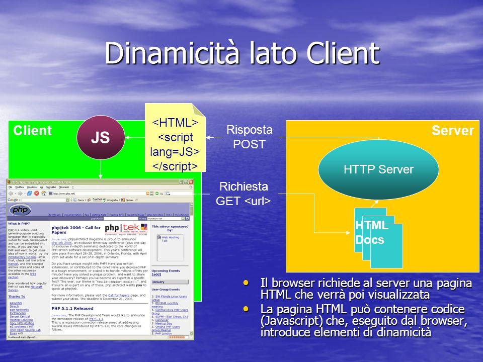 Dinamicità lato Client Il browser richiede al server una pagina HTML che verrà poi visualizzata Il browser richiede al server una pagina HTML che verrà poi visualizzata La pagina HTML può contenere codice (Javascript) che, eseguito dal browser, introduce elementi di dinamicità La pagina HTML può contenere codice (Javascript) che, eseguito dal browser, introduce elementi di dinamicità ClientServer HTTP Server <script lang=JS> JS Richiesta GET Risposta POST HTML Docs