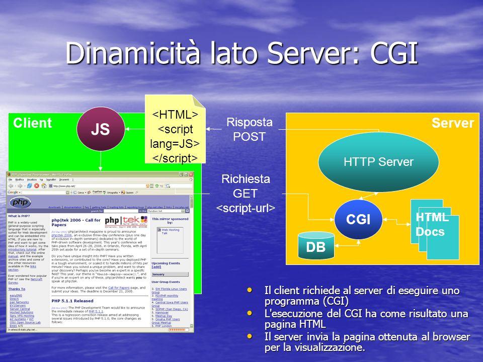 Dinamicità lato Server: CGI Il client richiede al server di eseguire uno programma (CGI) Il client richiede al server di eseguire uno programma (CGI) L esecuzione del CGI ha come risultato una pagina HTML L esecuzione del CGI ha come risultato una pagina HTML Il server invia la pagina ottenuta al browser per la visualizzazione.
