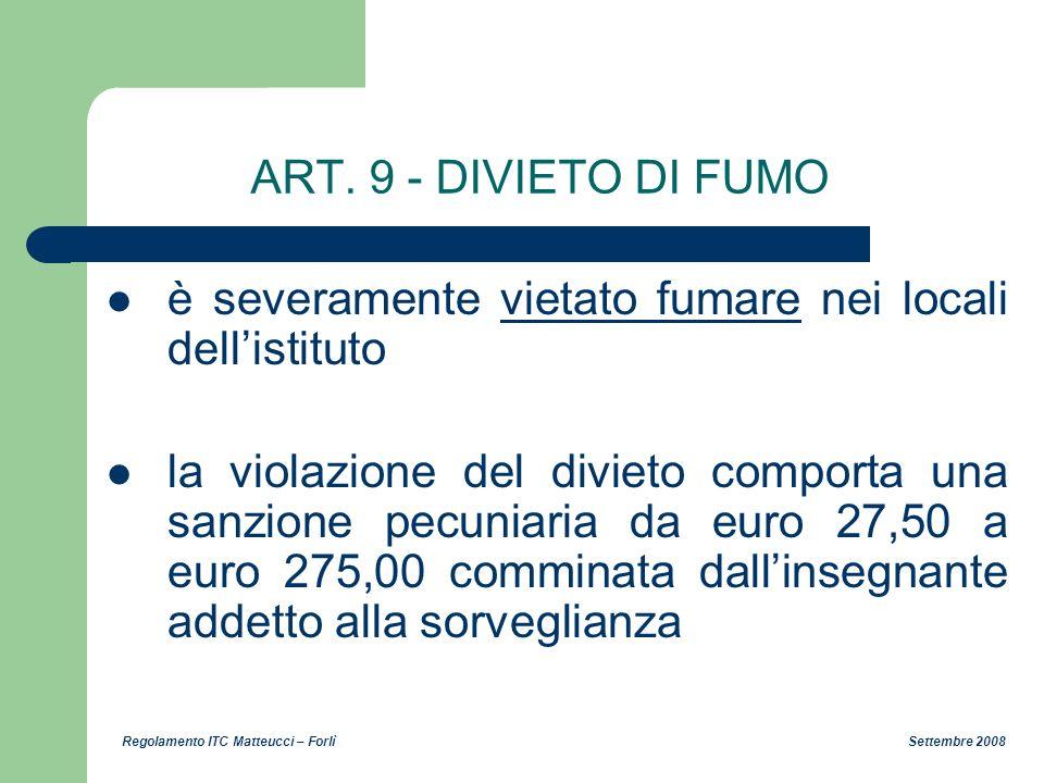Regolamento ITC Matteucci – Forlì Settembre 2008 ART. 9 - DIVIETO DI FUMO è severamente vietato fumare nei locali dellistituto la violazione del divie