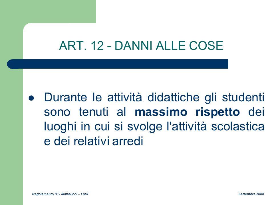 Regolamento ITC Matteucci – Forlì Settembre 2008 ART. 12 - DANNI ALLE COSE Durante le attività didattiche gli studenti sono tenuti al massimo rispetto