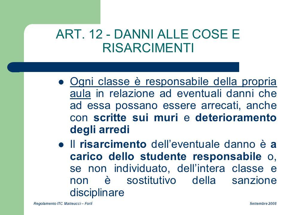 Regolamento ITC Matteucci – Forlì Settembre 2008 ART. 12 - DANNI ALLE COSE E RISARCIMENTI Ogni classe è responsabile della propria aula in relazione a