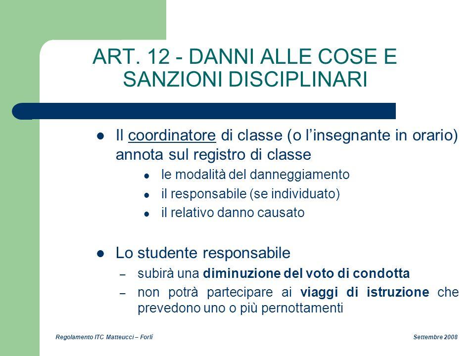 Regolamento ITC Matteucci – Forlì Settembre 2008 ART. 12 - DANNI ALLE COSE E SANZIONI DISCIPLINARI Il coordinatore di classe (o linsegnante in orario)