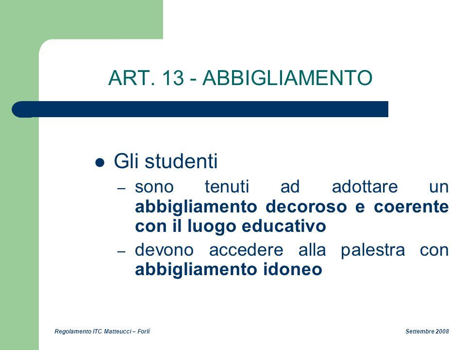 Regolamento ITC Matteucci – Forlì Settembre 2008 ART. 13 - ABBIGLIAMENTO Gli studenti – sono tenuti ad adottare un abbigliamento decoroso e coerente c
