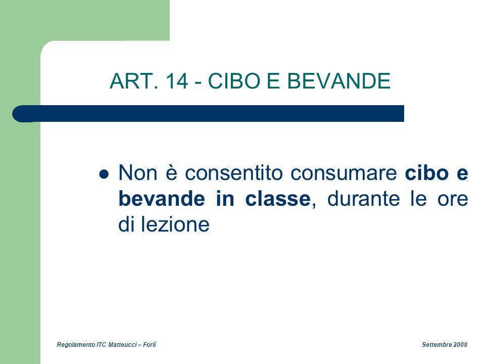 Regolamento ITC Matteucci – Forlì Settembre 2008 ART. 14 - CIBO E BEVANDE Non è consentito consumare cibo e bevande in classe, durante le ore di lezio