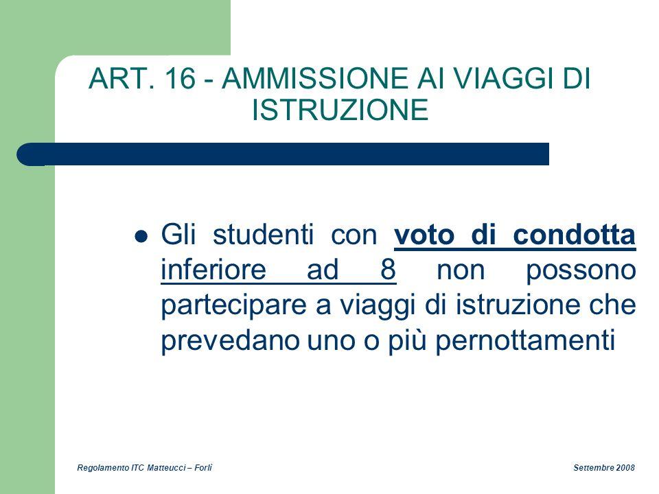 Regolamento ITC Matteucci – Forlì Settembre 2008 ART. 16 - AMMISSIONE AI VIAGGI DI ISTRUZIONE Gli studenti con voto di condotta inferiore ad 8 non pos