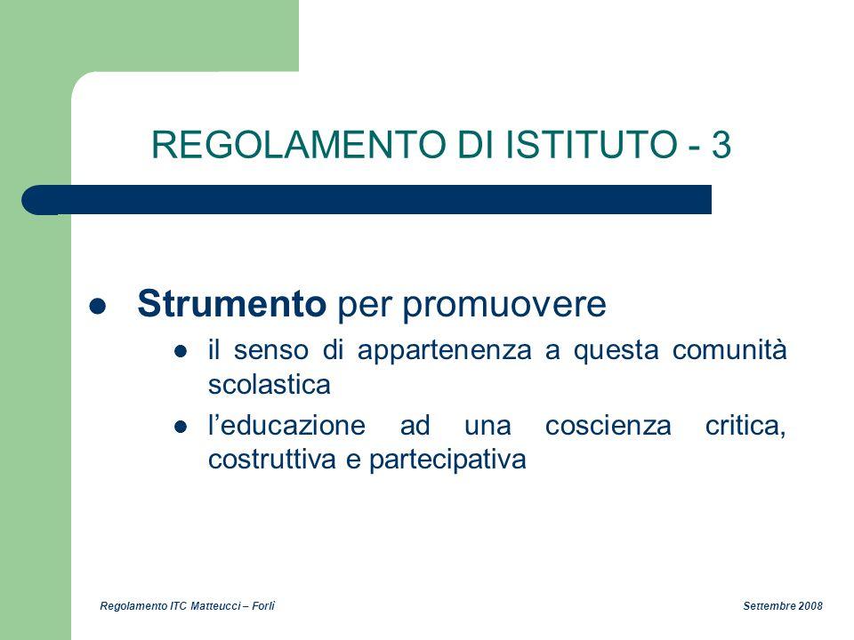 Regolamento ITC Matteucci – Forlì Settembre 2008 REGOLAMENTO DI ISTITUTO - 3 Strumento per promuovere il senso di appartenenza a questa comunità scola