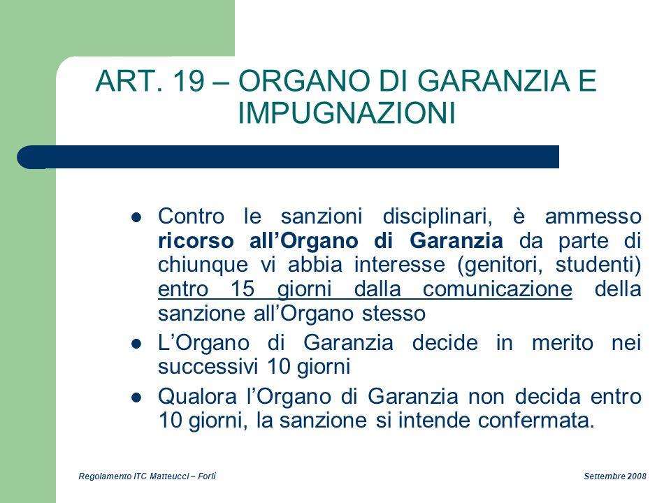 Regolamento ITC Matteucci – Forlì Settembre 2008 ART. 19 – ORGANO DI GARANZIA E IMPUGNAZIONI Contro le sanzioni disciplinari, è ammesso ricorso allOrg