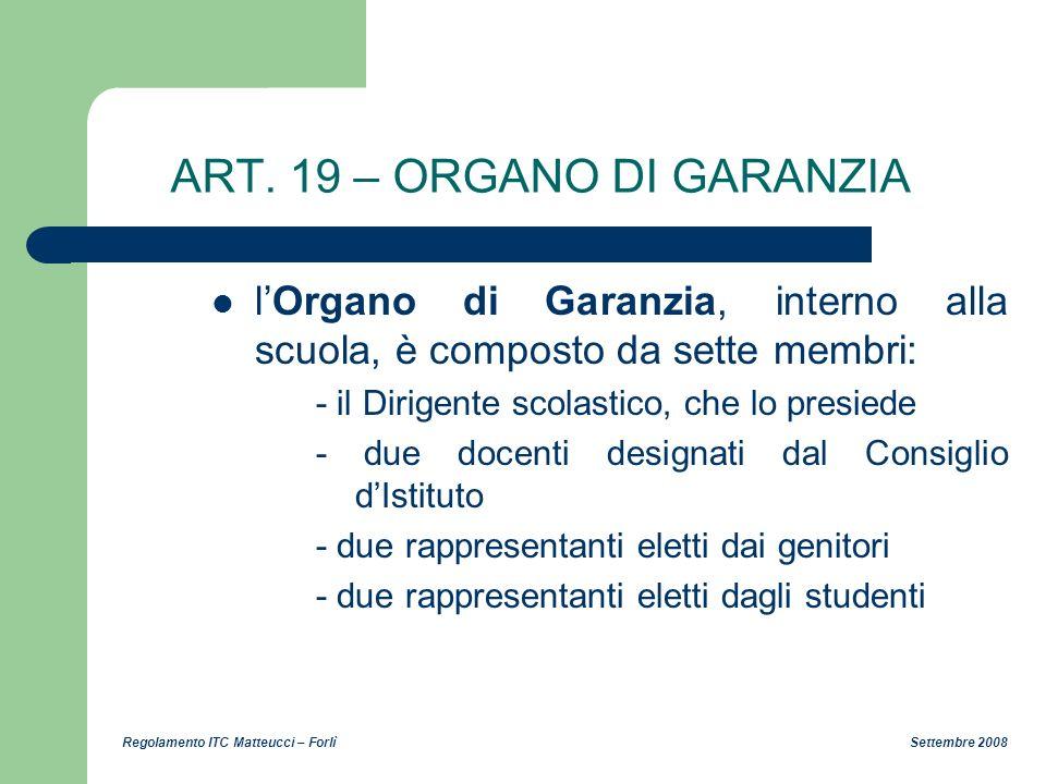 Regolamento ITC Matteucci – Forlì Settembre 2008 ART. 19 – ORGANO DI GARANZIA lOrgano di Garanzia, interno alla scuola, è composto da sette membri: -