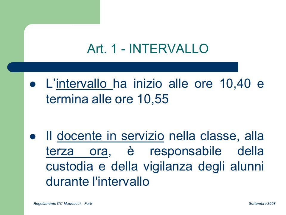 Regolamento ITC Matteucci – Forlì Settembre 2008 Art. 1 - INTERVALLO Lintervallo ha inizio alle ore 10,40 e termina alle ore 10,55 Il docente in servi