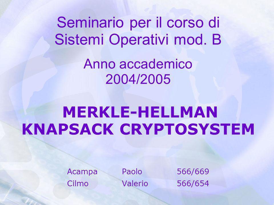 Seminario per il corso di Sistemi Operativi mod. B Anno accademico 2004/2005 MERKLE-HELLMAN KNAPSACK CRYPTOSYSTEM AcampaPaolo566/669 CilmoValerio566/6