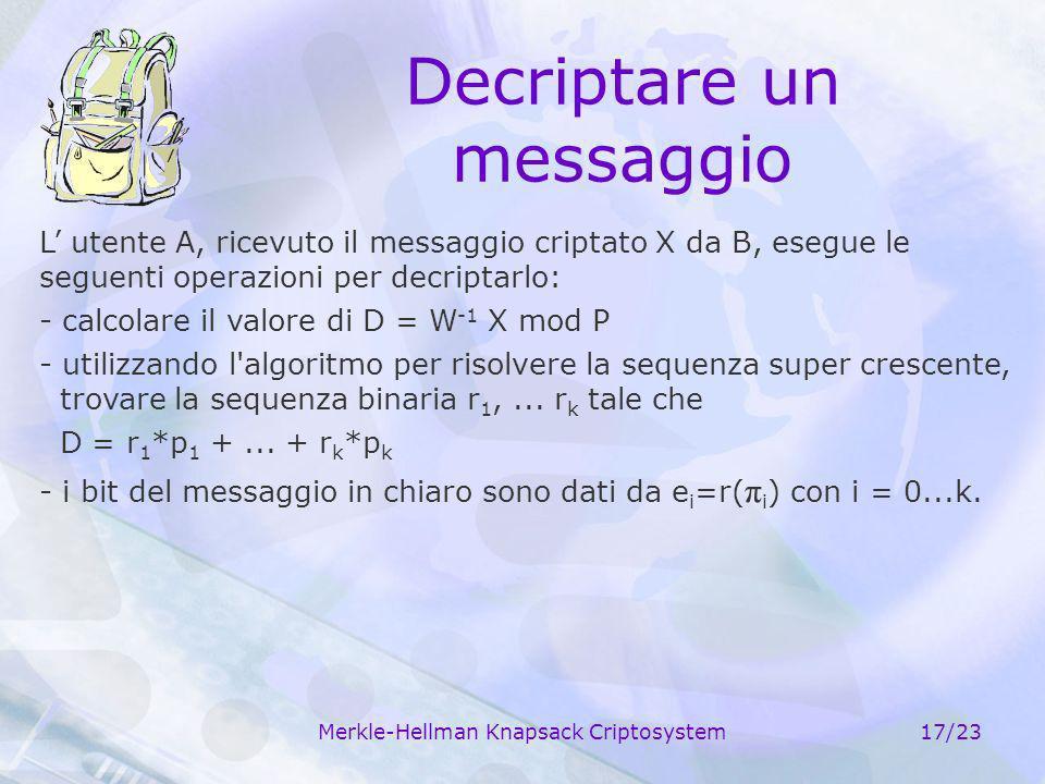 Merkle-Hellman Knapsack Criptosystem17/23 Decriptare un messaggio L utente A, ricevuto il messaggio criptato X da B, esegue le seguenti operazioni per