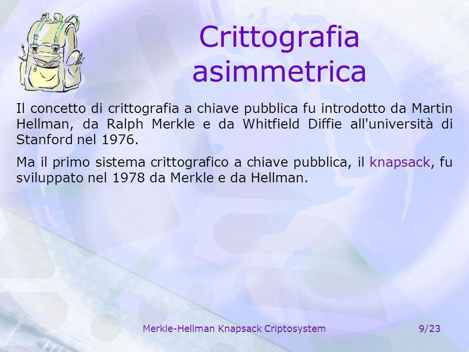 Merkle-Hellman Knapsack Criptosystem9/23 Crittografia asimmetrica Il concetto di crittografia a chiave pubblica fu introdotto da Martin Hellman, da Ra
