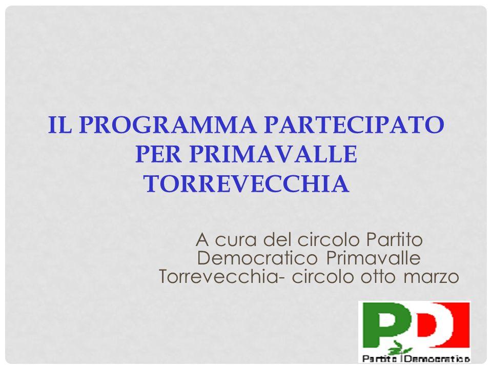 IL PROGRAMMA PARTECIPATO PER PRIMAVALLE TORREVECCHIA A cura del circolo Partito Democratico Primavalle Torrevecchia- circolo otto marzo