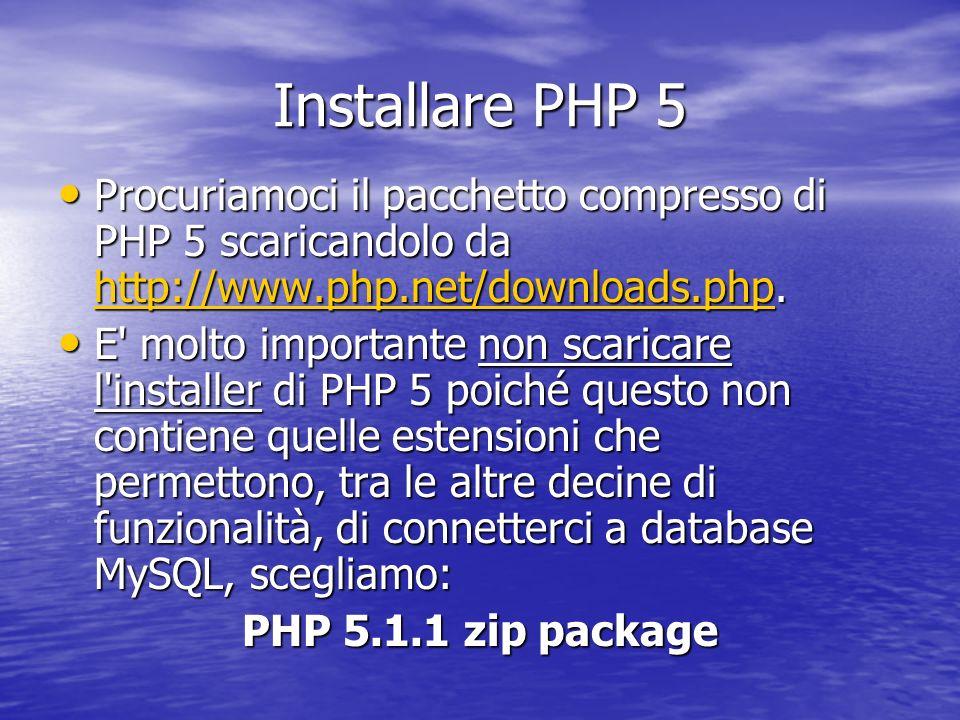 Installare PHP 5 Procuriamoci il pacchetto compresso di PHP 5 scaricandolo da http://www.php.net/downloads.php. Procuriamoci il pacchetto compresso di