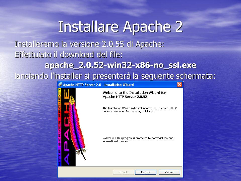 Installare Apache 2 Installeremo la versione 2.0.55 di Apache: Effettuiato il download del file: apache_2.0.52-win32-x86-no_ssl.exe lanciando l'instal