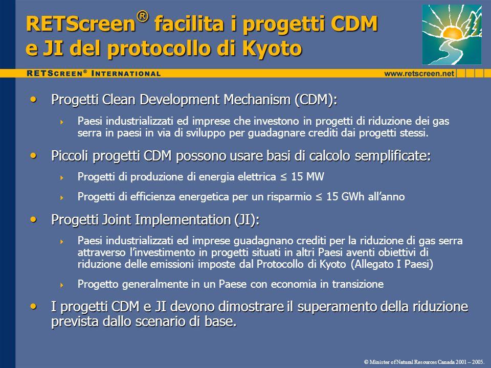 RETScreen ® facilita i progetti CDM e JI del protocollo di Kyoto Progetti Clean Development Mechanism (CDM): Progetti Clean Development Mechanism (CDM): Paesi industrializzati ed imprese che investono in progetti di riduzione dei gas serra in paesi in via di sviluppo per guadagnare crediti dai progetti stessi.