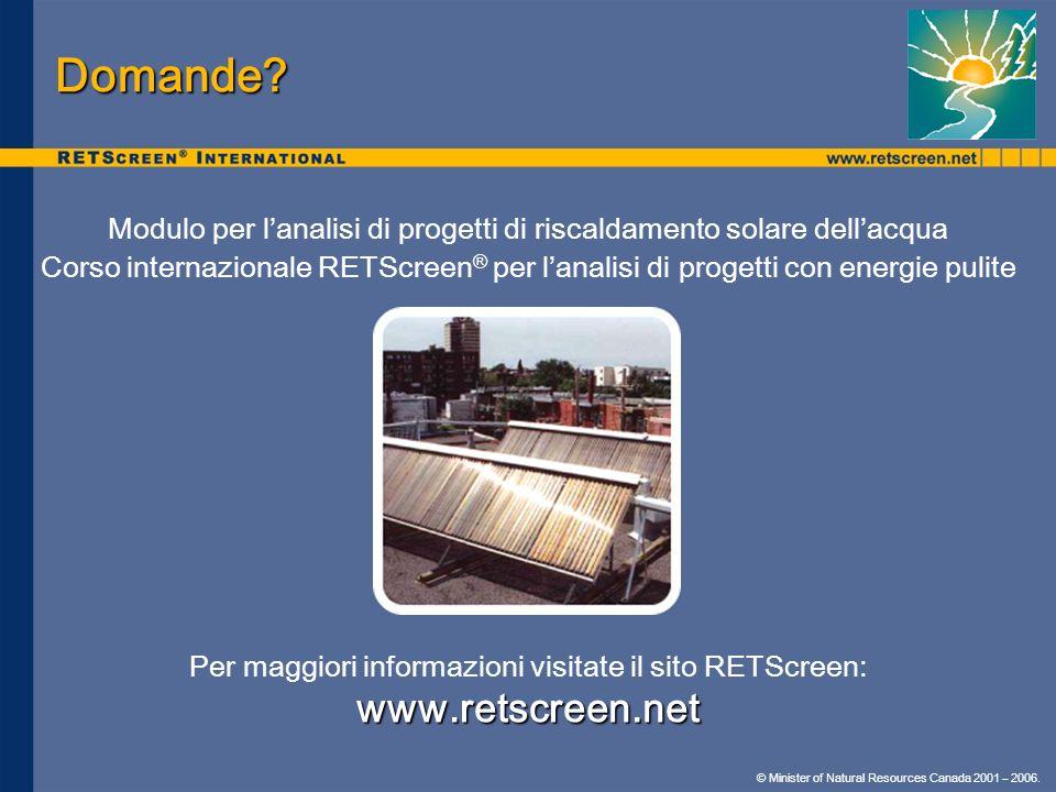 © Minister of Natural Resources Canada 2001 – 2006. Domande? Modulo per lanalisi di progetti di riscaldamento solare dellacqua Corso internazionale RE