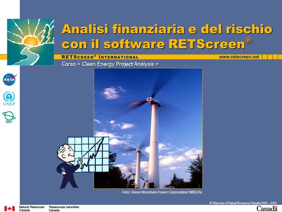Corso « Clean Energy Project Analysis » Analisi finanziaria e del rischio con il software RETScreen ® © Minister of Natual Resources Canada 2001 – 200