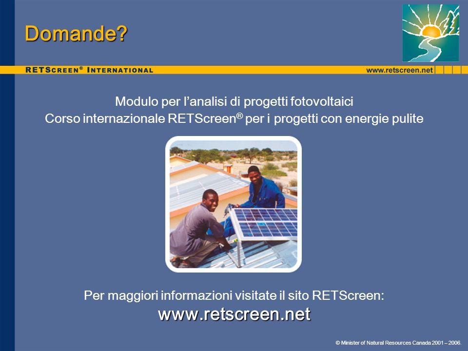 © Minister of Natural Resources Canada 2001 – 2006. Domande? Modulo per lanalisi di progetti fotovoltaici Corso internazionale RETScreen ® per i proge