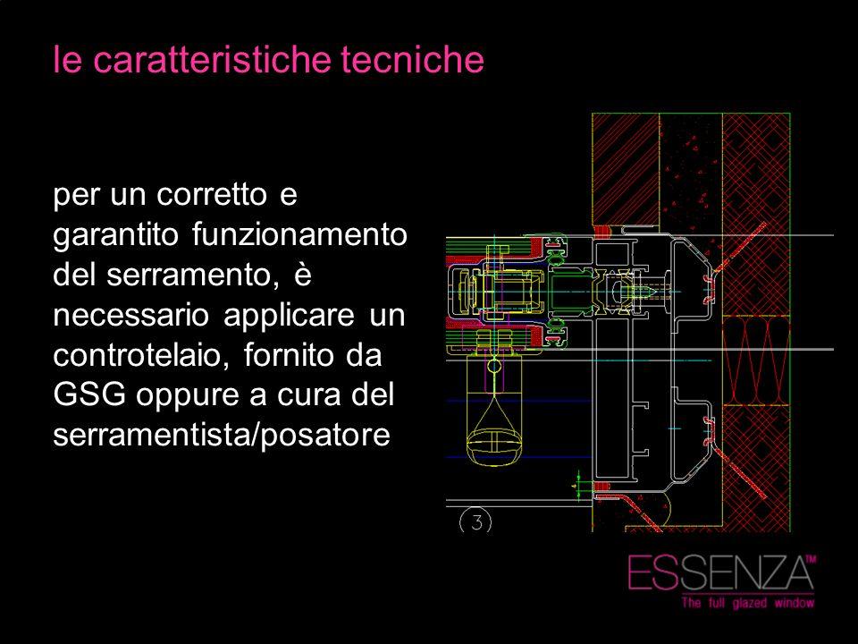 le caratteristiche tecniche per un corretto e garantito funzionamento del serramento, è necessario applicare un controtelaio, fornito da GSG oppure a