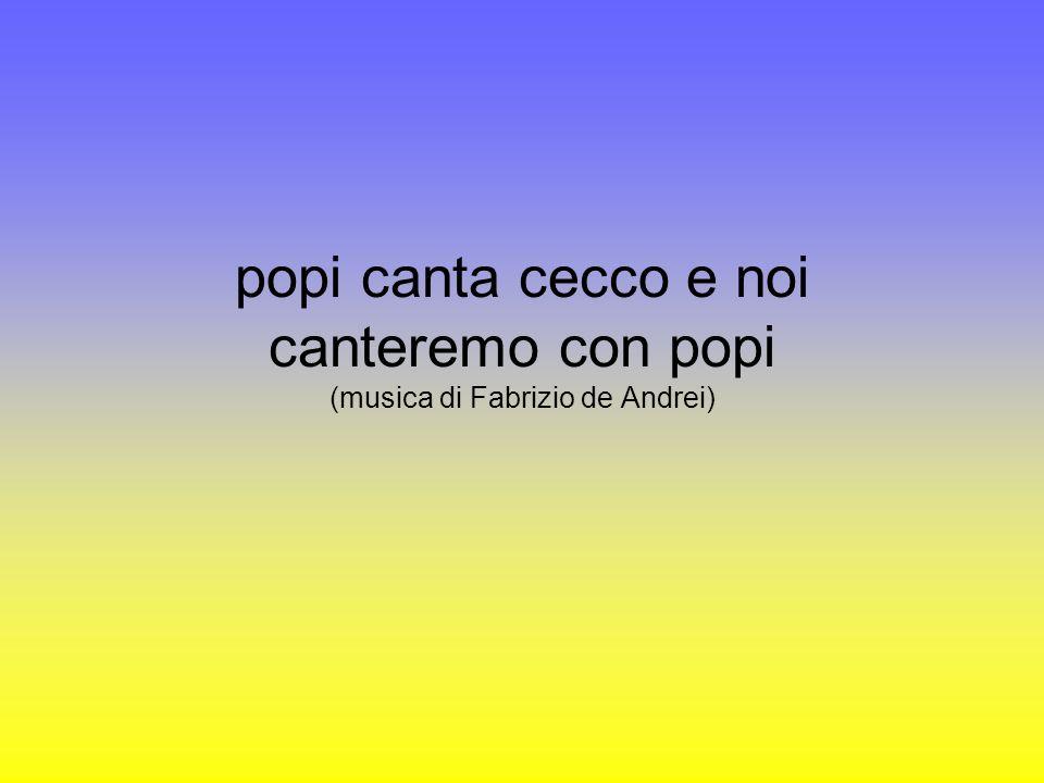popi canta cecco e noi canteremo con popi (musica di Fabrizio de Andrei)