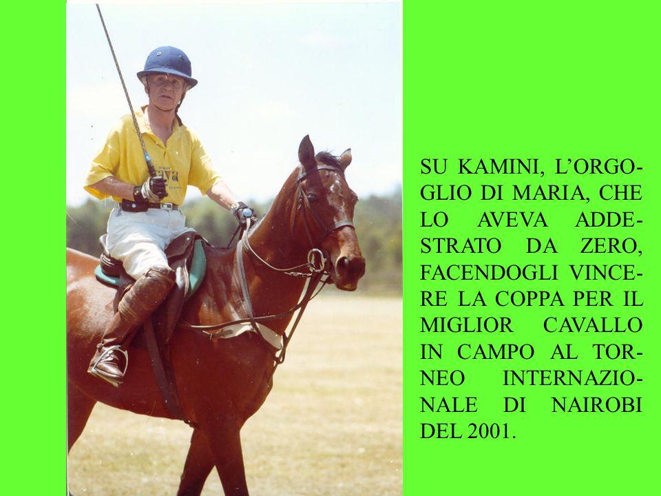 SU KAMINI, LORGO- GLIO DI MARIA, CHE LO AVEVA ADDE- STRATO DA ZERO, FACENDOGLI VINCE- RE LA COPPA PER IL MIGLIOR CAVALLO IN CAMPO AL TOR- NEO INTERNAZIO- NALE DI NAIROBI DEL 2001.
