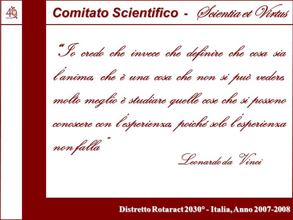 Distretto Rotaract 2030° - Italia, Anno 2007-2008 Io credo che invece che definire che cosa sia lanima, che è una cosa che non si può vedere, molto meglio è studiare quelle cose che si possono conoscere con lesperienza, poiché solo lesperienza non falla Leonardo da Vinci Comitato Scientifico - Comitato Scientifico - Scientia et Virtus