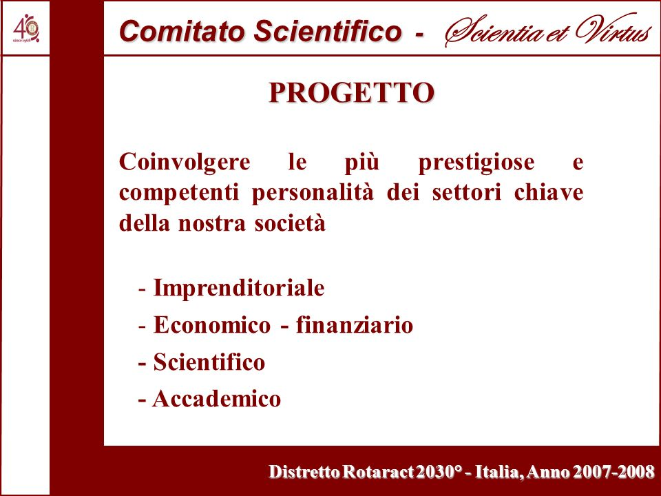 Distretto Rotaract 2030° - Italia, Anno 2007-2008 PROGETTO Coinvolgere le più prestigiose e competenti personalità dei settori chiave della nostra società - Imprenditoriale - Economico - finanziario - Scientifico - Accademico Comitato Scientifico - Comitato Scientifico - Scientia et Virtus