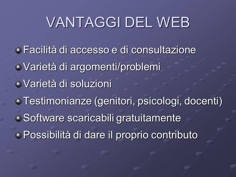 VANTAGGI DEL WEB Facilità di accesso e di consultazione Varietà di argomenti/problemi Varietà di soluzioni Testimonianze (genitori, psicologi, docenti