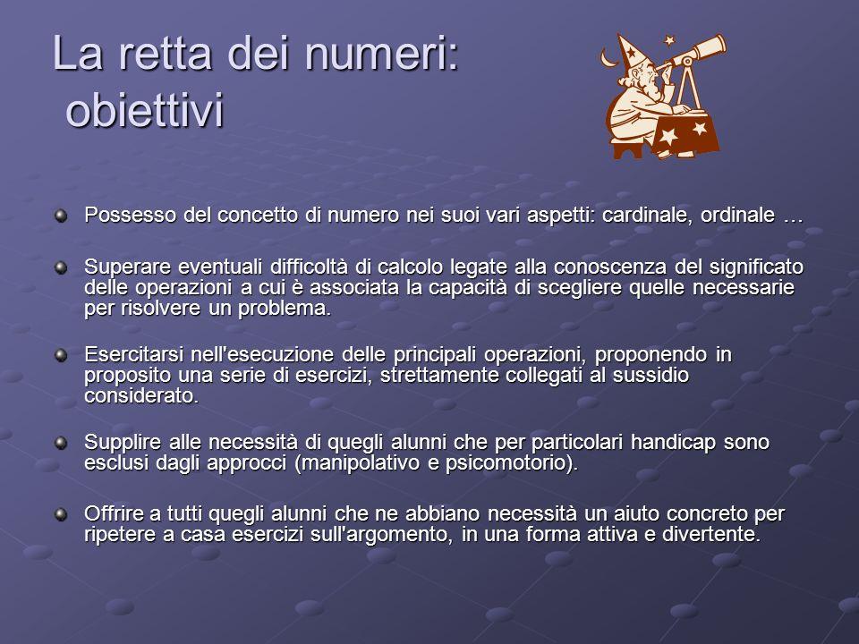 La retta dei numeri: obiettivi Possesso del concetto di numero nei suoi vari aspetti: cardinale, ordinale … Superare eventuali difficoltà di calcolo l