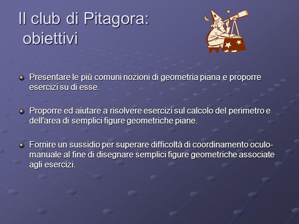Il club di Pitagora: obiettivi Presentare le più comuni nozioni di geometria piana e proporre esercizi su di esse. Proporre ed aiutare a risolvere ese