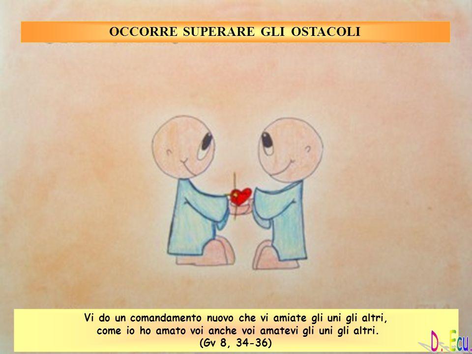 OCCORRE SUPERARE GLI OSTACOLI Vi do un comandamento nuovo che vi amiate gli uni gli altri, come io ho amato voi anche voi amatevi gli uni gli altri. (