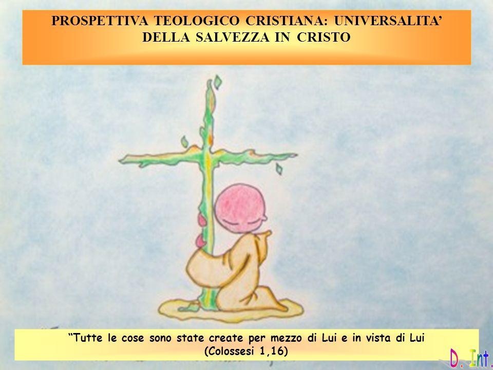 PROSPETTIVA TEOLOGICO CRISTIANA: UNIVERSALITA DELLA SALVEZZA IN CRISTO Tutte le cose sono state create per mezzo di Lui e in vista di Lui (Colossesi 1