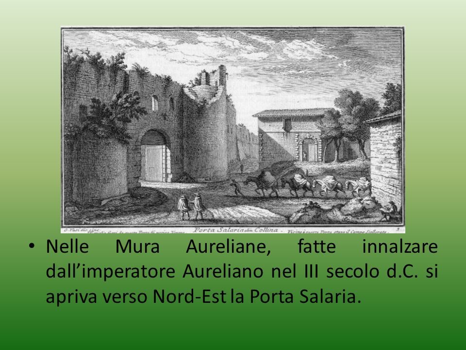 Nelle Mura Aureliane, fatte innalzare dallimperatore Aureliano nel III secolo d.C. si apriva verso Nord-Est la Porta Salaria.