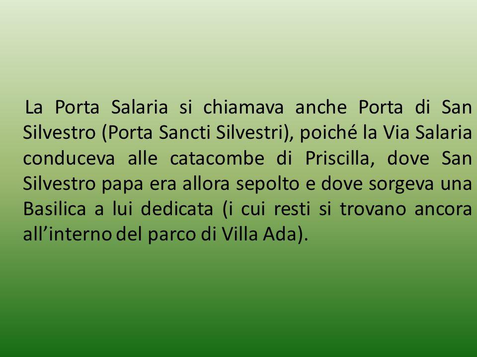 La Porta Salaria si chiamava anche Porta di San Silvestro (Porta Sancti Silvestri), poiché la Via Salaria conduceva alle catacombe di Priscilla, dove