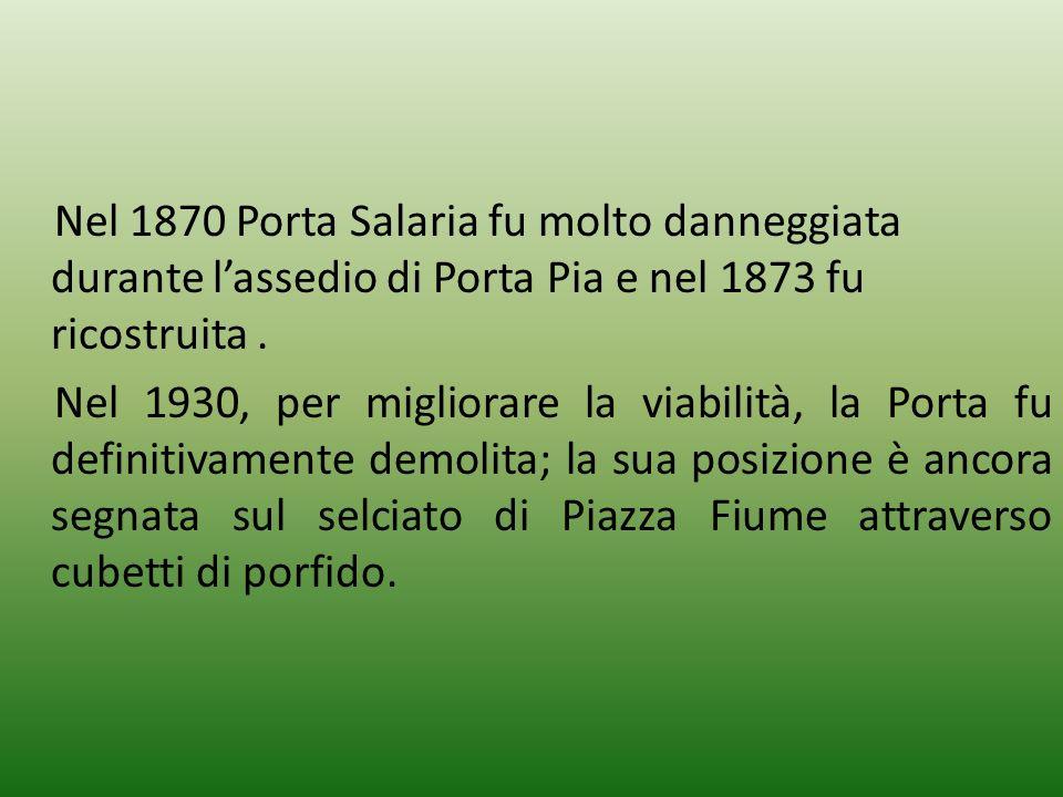Nel 1870 Porta Salaria fu molto danneggiata durante lassedio di Porta Pia e nel 1873 fu ricostruita. Nel 1930, per migliorare la viabilità, la Porta f