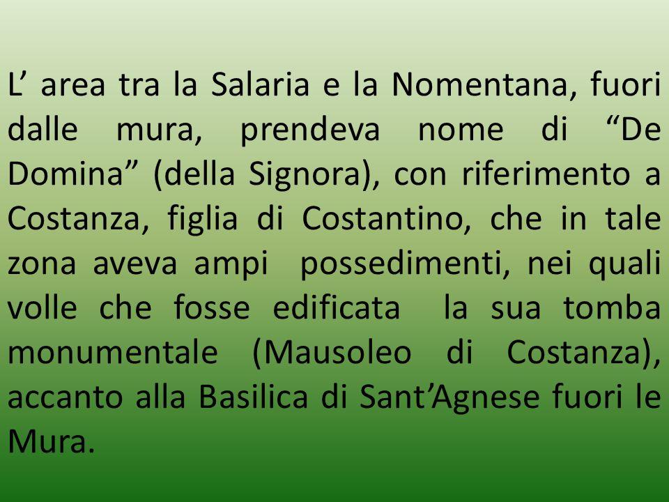 L area tra la Salaria e la Nomentana, fuori dalle mura, prendeva nome di De Domina (della Signora), con riferimento a Costanza, figlia di Costantino,