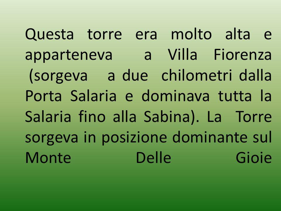 Questa torre era molto alta e apparteneva a Villa Fiorenza (sorgeva a due chilometri dalla Porta Salaria e dominava tutta la Salaria fino alla Sabina)