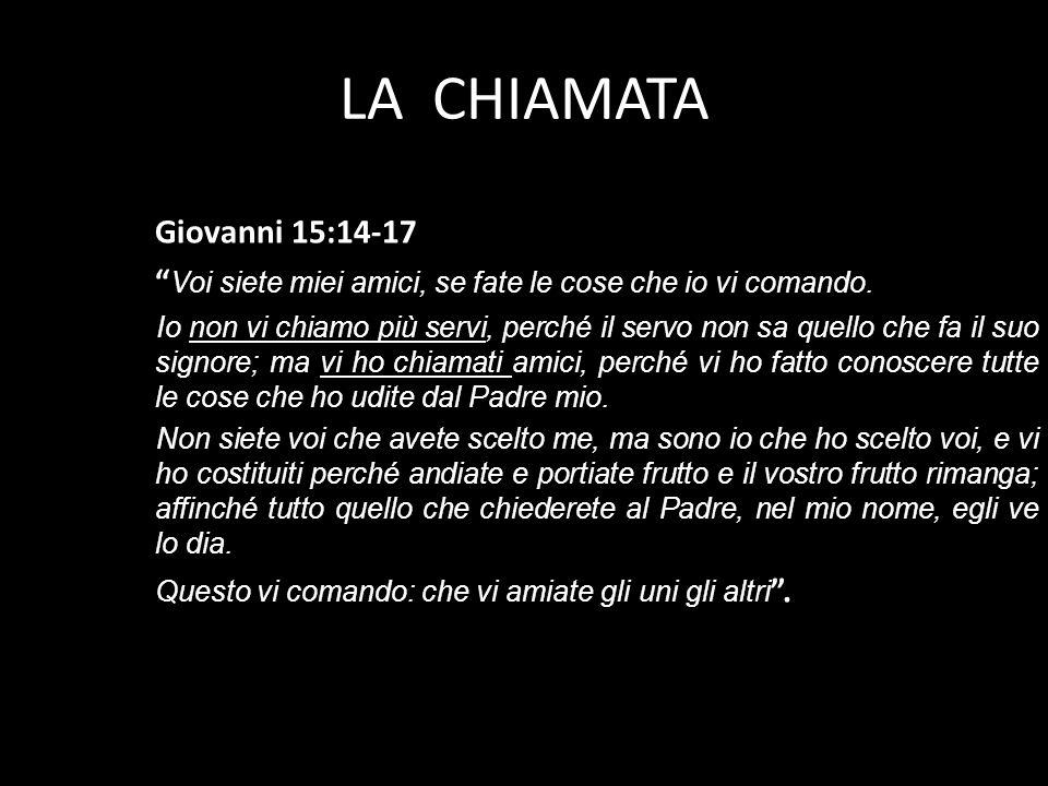 LA CHIAMATA Giovanni 15:14-17 Voi siete miei amici, se fate le cose che io vi comando. Io non vi chiamo più servi, perché il servo non sa quello che f