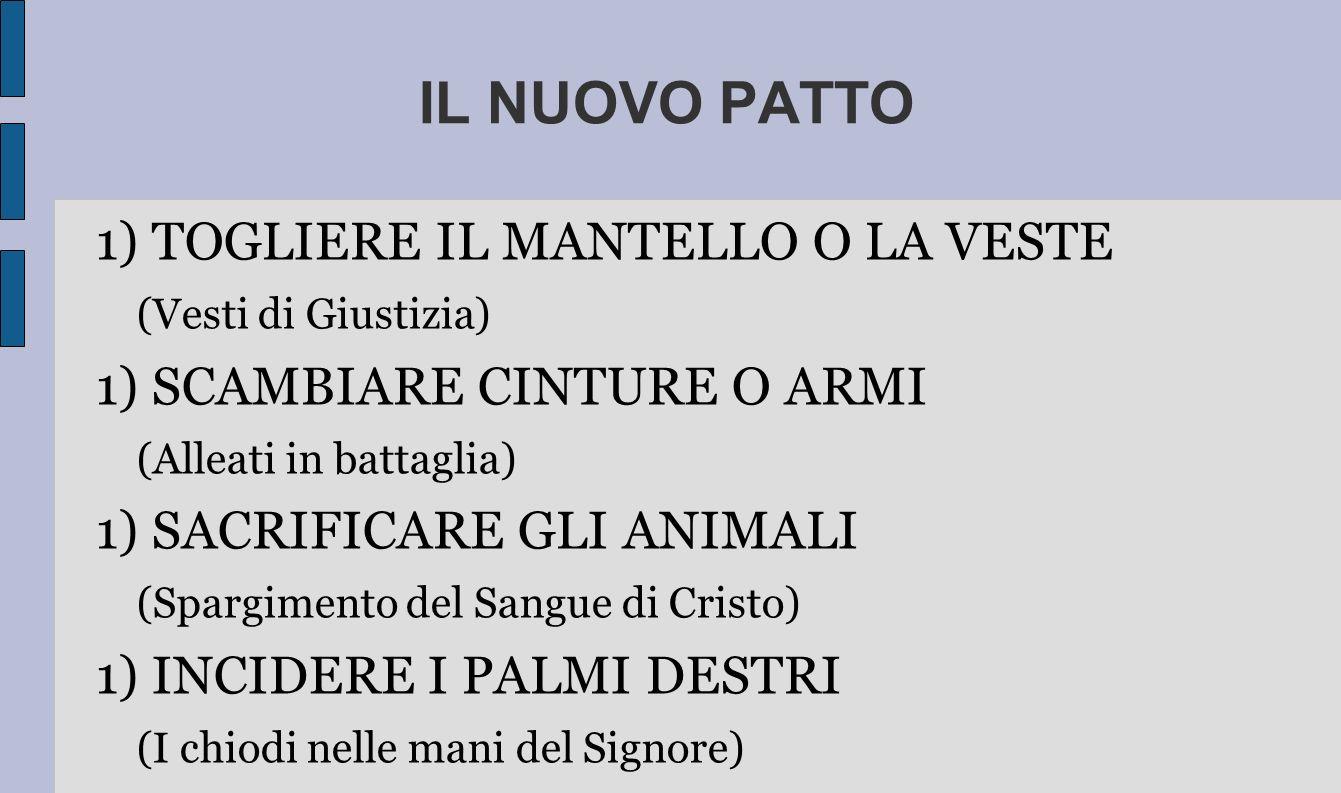 IL NUOVO PATTO 1) TOGLIERE IL MANTELLO O LA VESTE (Vesti di Giustizia) 1) SCAMBIARE CINTURE O ARMI (Alleati in battaglia) 1) SACRIFICARE GLI ANIMALI (