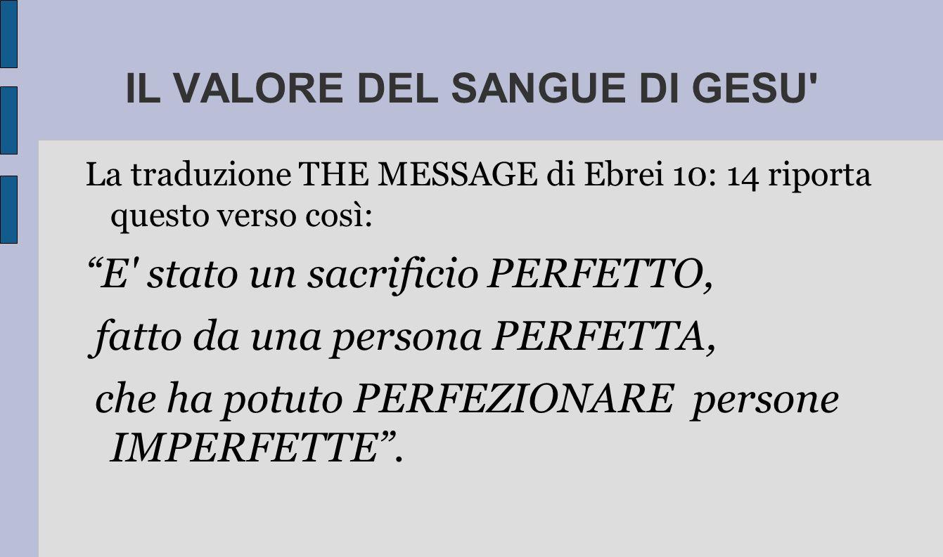 IL VALORE DEL SANGUE DI GESU La traduzione THE MESSAGE di Ebrei 10: 14 riporta questo verso così: E stato un sacrificio PERFETTO, fatto da una persona PERFETTA, che ha potuto PERFEZIONARE persone IMPERFETTE.