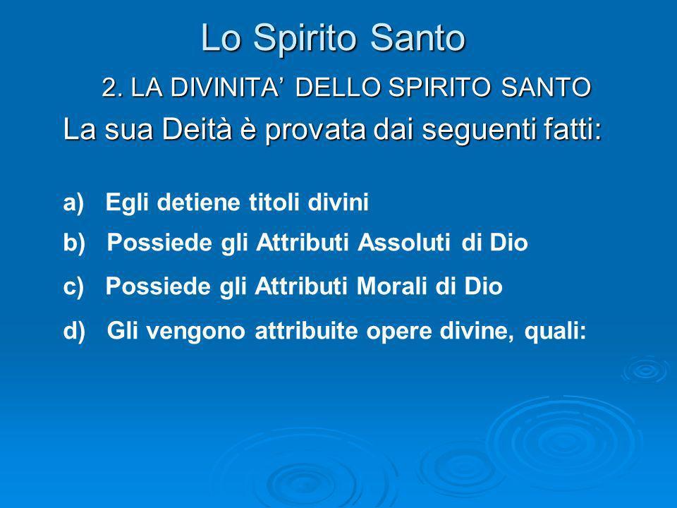 Lo Spirito Santo 2. LA DIVINITA DELLO SPIRITO SANTO La sua Deità è provata dai seguenti fatti: a) Egli detiene titoli divini b) Possiede gli Attributi