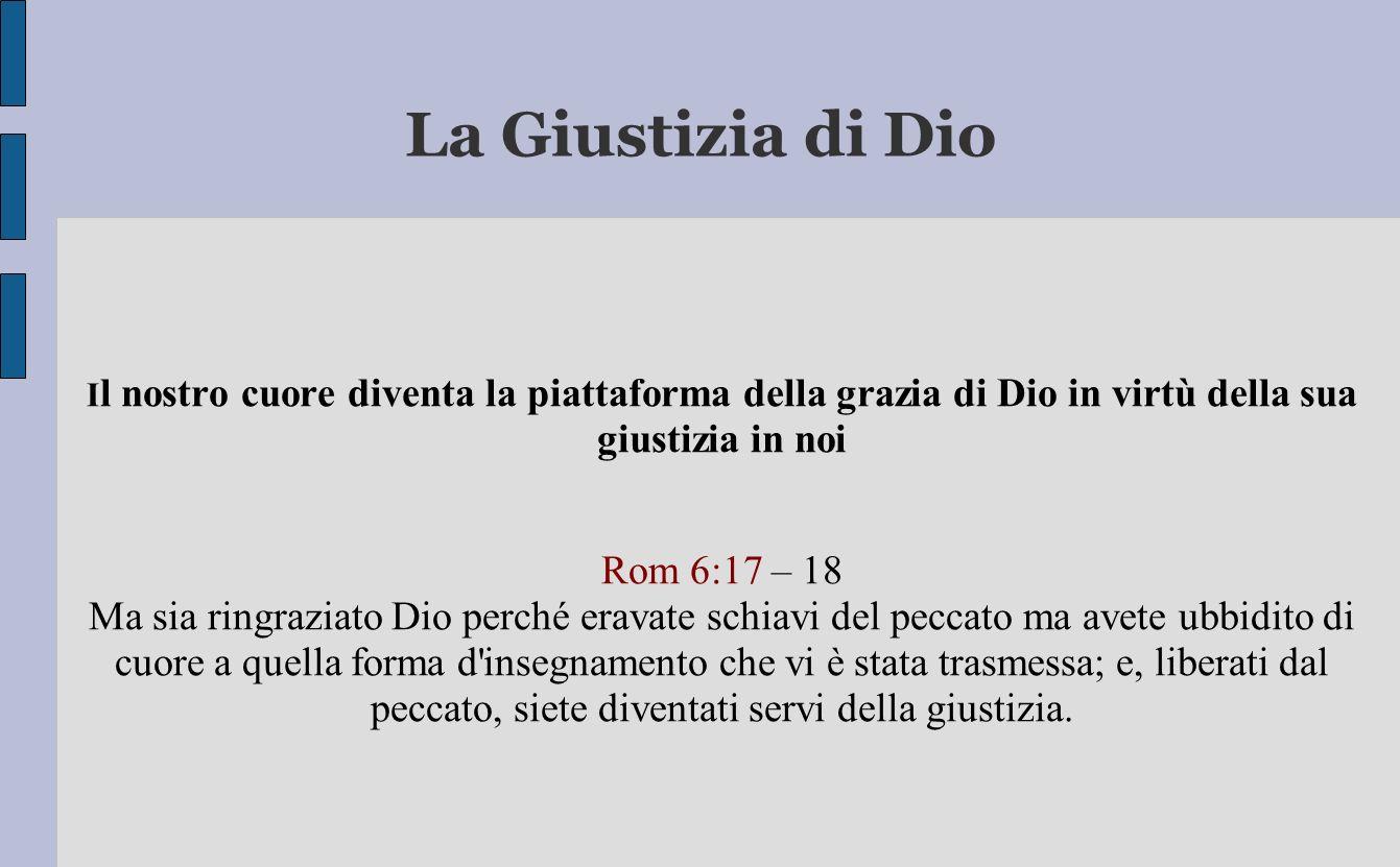 La Giustizia di Dio I l nostro cuore diventa la piattaforma della grazia di Dio in virtù della sua giustizia in noi Rom 6:17 – 18 Ma sia ringraziato D