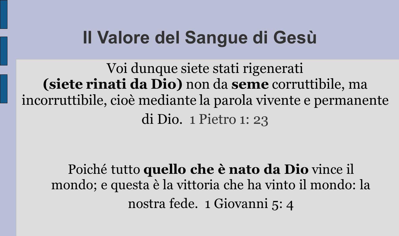 Il Valore del Sangue di Gesù Voi dunque siete stati rigenerati (siete rinati da Dio) non da seme corruttibile, ma incorruttibile, cioè mediante la par