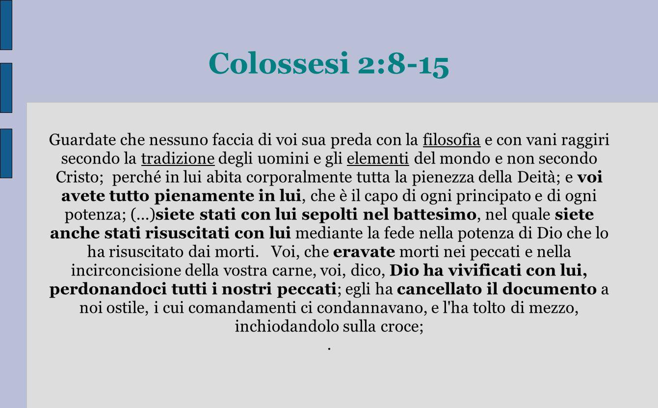 Colossesi 2:8-15 Guardate che nessuno faccia di voi sua preda con la filosofia e con vani raggiri secondo la tradizione degli uomini e gli elementi de