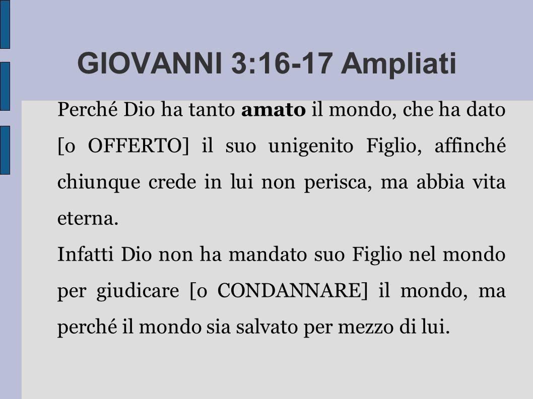 GIOVANNI 3:16-17 Ampliati Perché Dio ha tanto amato il mondo, che ha dato [o OFFERTO] il suo unigenito Figlio, affinché chiunque crede in lui non perisca, ma abbia vita eterna.