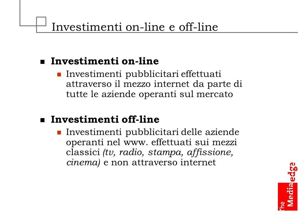 Investimenti on-line e off-line Investimenti on-line Investimenti pubblicitari effettuati attraverso il mezzo internet da parte di tutte le aziende op