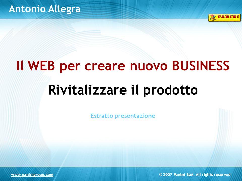 © 2007 Panini SpA. All rights reservedwww.paninigroup.com Antonio Allegra Il WEB per creare nuovo BUSINESS Rivitalizzare il prodotto Estratto presenta